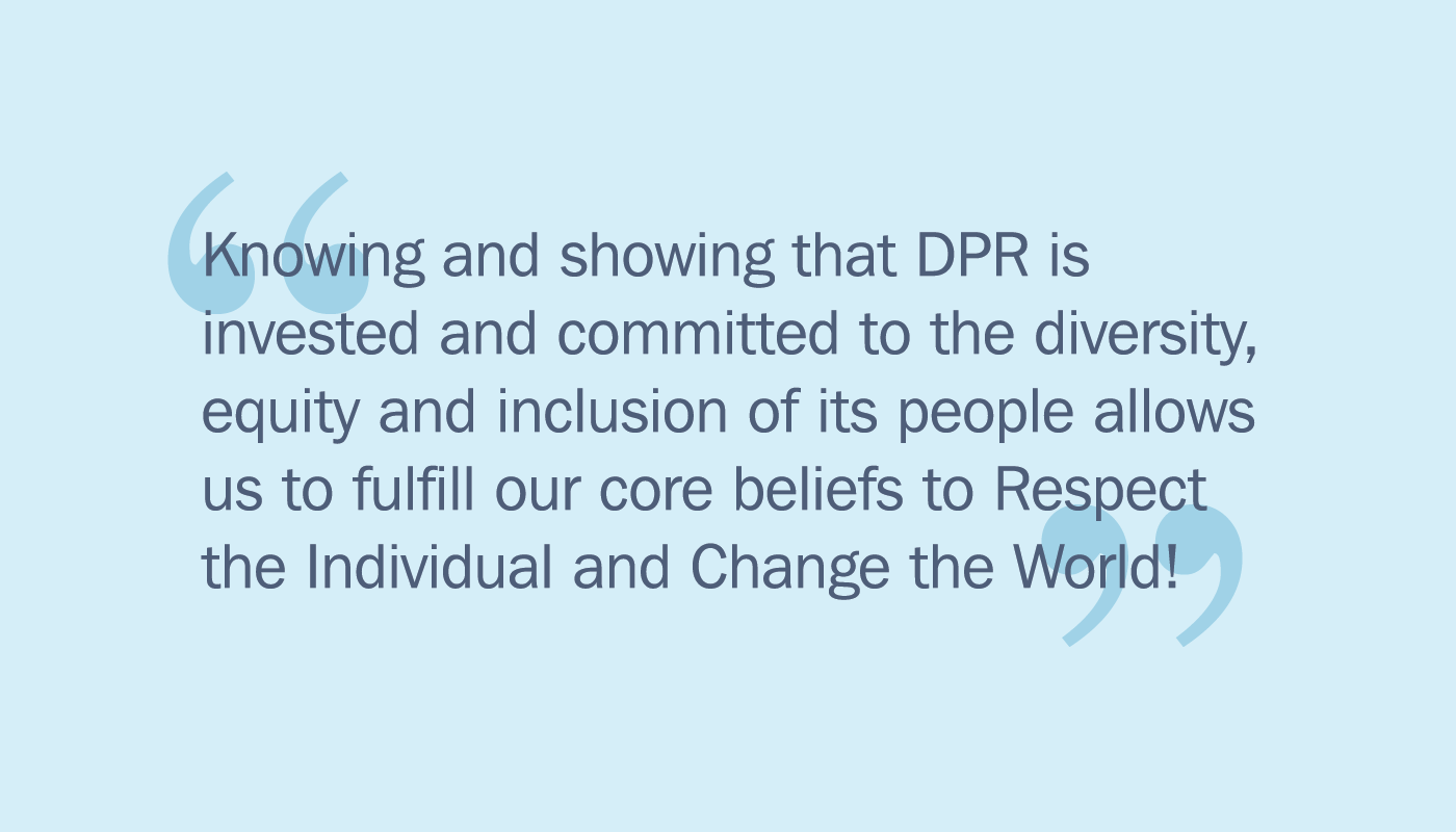 DPR is invested and committed to diversity equity and inclusion allowing us to fulfill our beliefs to Respect the Individual